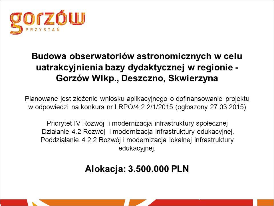 Budowa obserwatoriów astronomicznych w celu uatrakcyjnienia bazy dydaktycznej w regionie - Gorzów Wlkp., Deszczno, Skwierzyna Planowane jest złożenie wniosku aplikacyjnego o dofinansowanie projektu w odpowiedzi na konkurs nr LRPO/4.2.2/1/2015 (ogłoszony 27.03.2015) Priorytet IV Rozwój i modernizacja infrastruktury społecznej Działanie 4.2 Rozwój i modernizacja infrastruktury edukacyjnej.