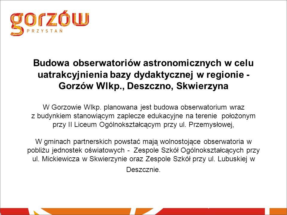 Budowa obserwatoriów astronomicznych w celu uatrakcyjnienia bazy dydaktycznej w regionie - Gorzów Wlkp., Deszczno, Skwierzyna W Gorzowie Wlkp.