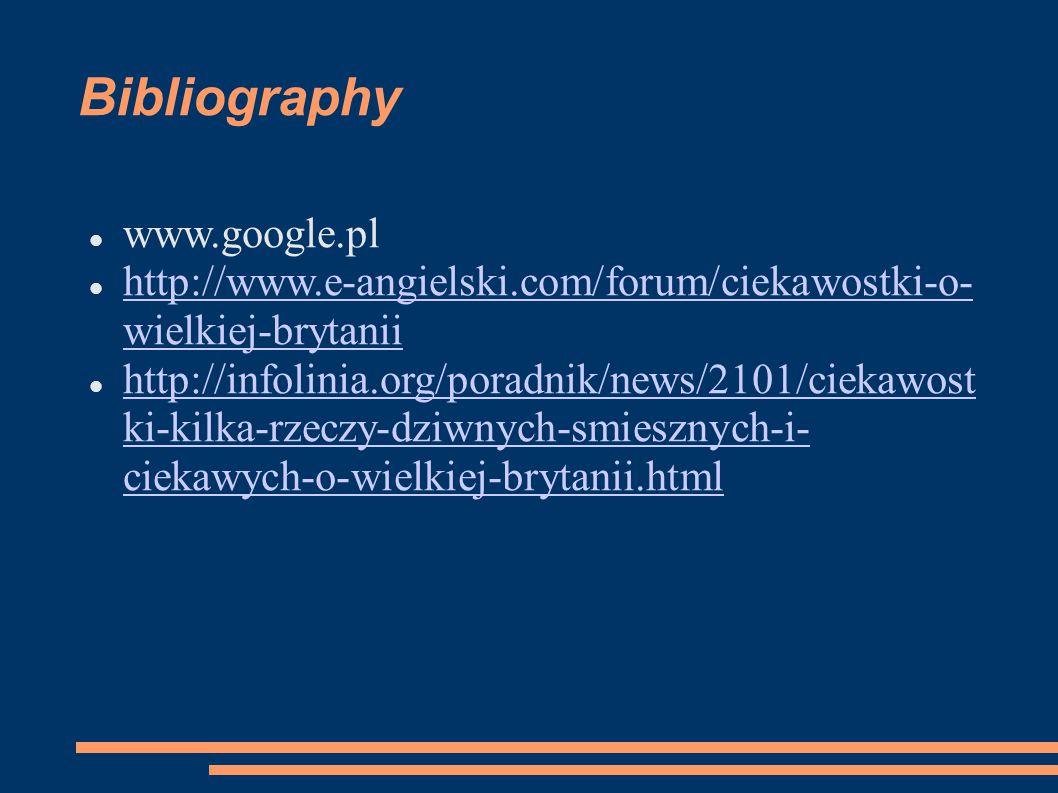Bibliography www.google.pl http://www.e-angielski.com/forum/ciekawostki-o- wielkiej-brytanii http://www.e-angielski.com/forum/ciekawostki-o- wielkiej-brytanii http://infolinia.org/poradnik/news/2101/ciekawost ki-kilka-rzeczy-dziwnych-smiesznych-i- ciekawych-o-wielkiej-brytanii.html http://infolinia.org/poradnik/news/2101/ciekawost ki-kilka-rzeczy-dziwnych-smiesznych-i- ciekawych-o-wielkiej-brytanii.html