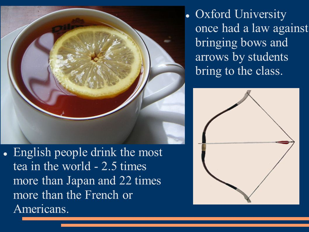 English people drink the most tea in the world - 2.5 times more than Japan and 22 times more than the French or Americans.