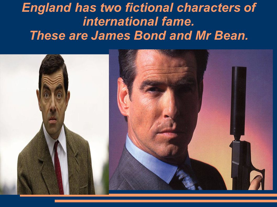 England has two fictional characters of international fame. These are James Bond and Mr Bean.