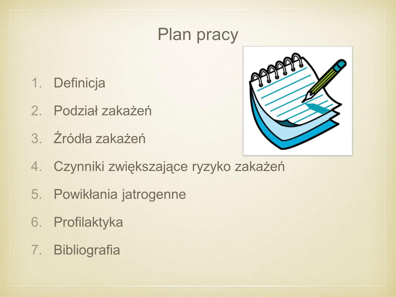 Plan pracy 1.Definicja 2.Podział zakażeń 3.Źródła zakażeń 4.Czynniki zwiększające ryzyko zakażeń 5.Powikłania jatrogenne 6.Profilaktyka 7.Bibliografia
