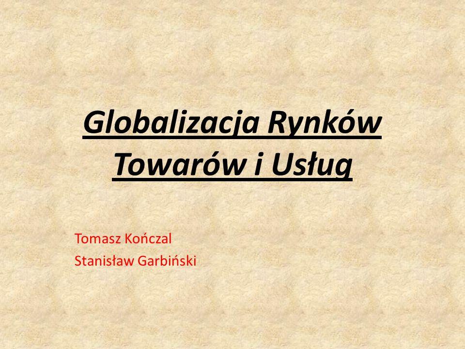 Globalizacja Rynków Towarów i Usług Tomasz Kończal Stanisław Garbiński