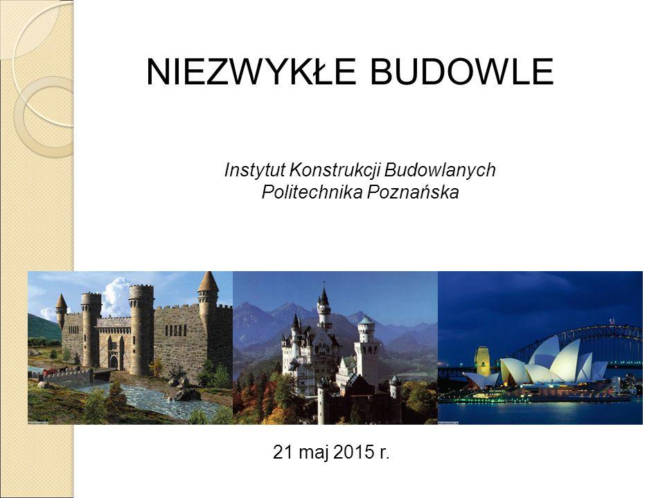 NIEZWYKŁE BUDOWLE Instytut Konstrukcji Budowlanych Politechnika Poznańska 21 maj 2015 r.