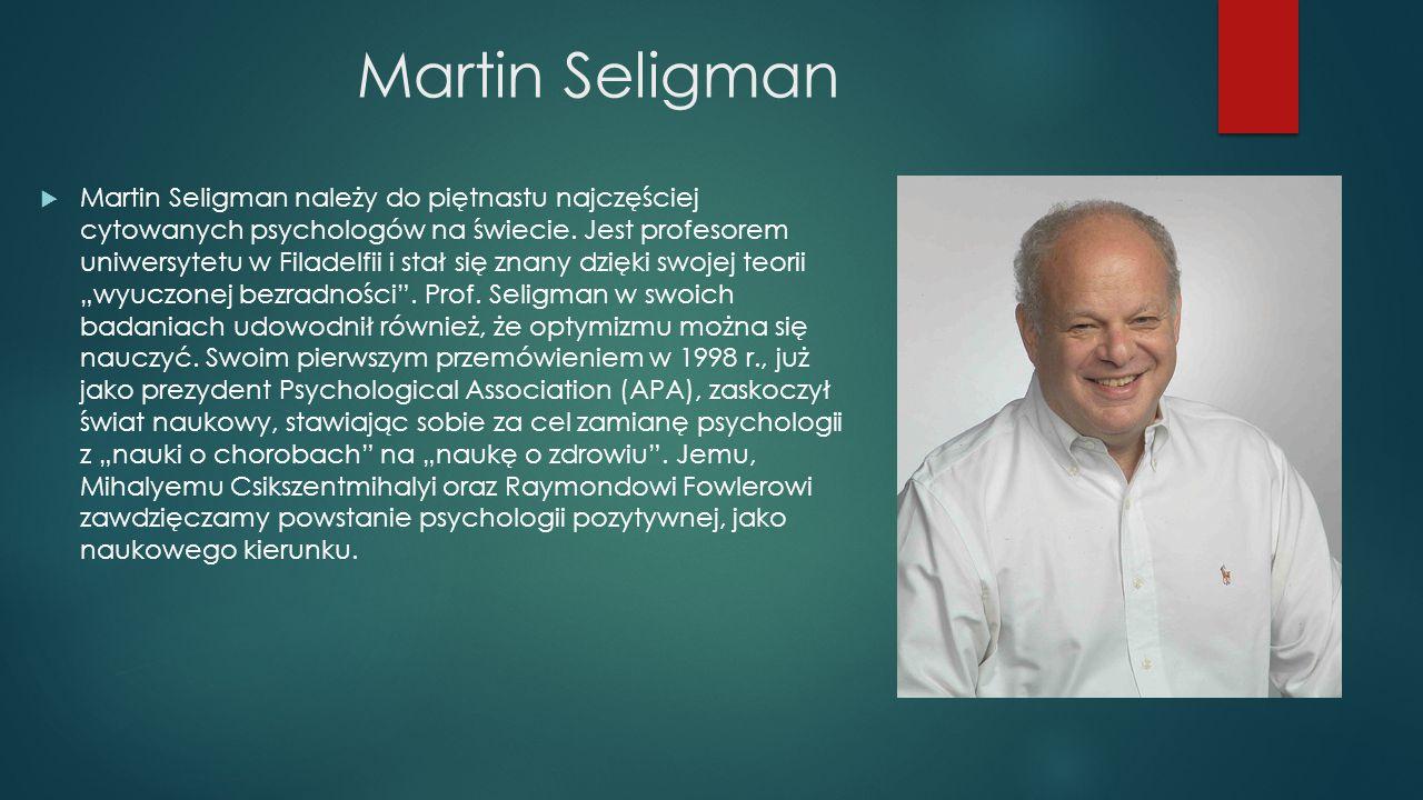 Martin Seligman  Martin Seligman należy do piętnastu najczęściej cytowanych psychologów na świecie. Jest profesorem uniwersytetu w Filadelfii i stał