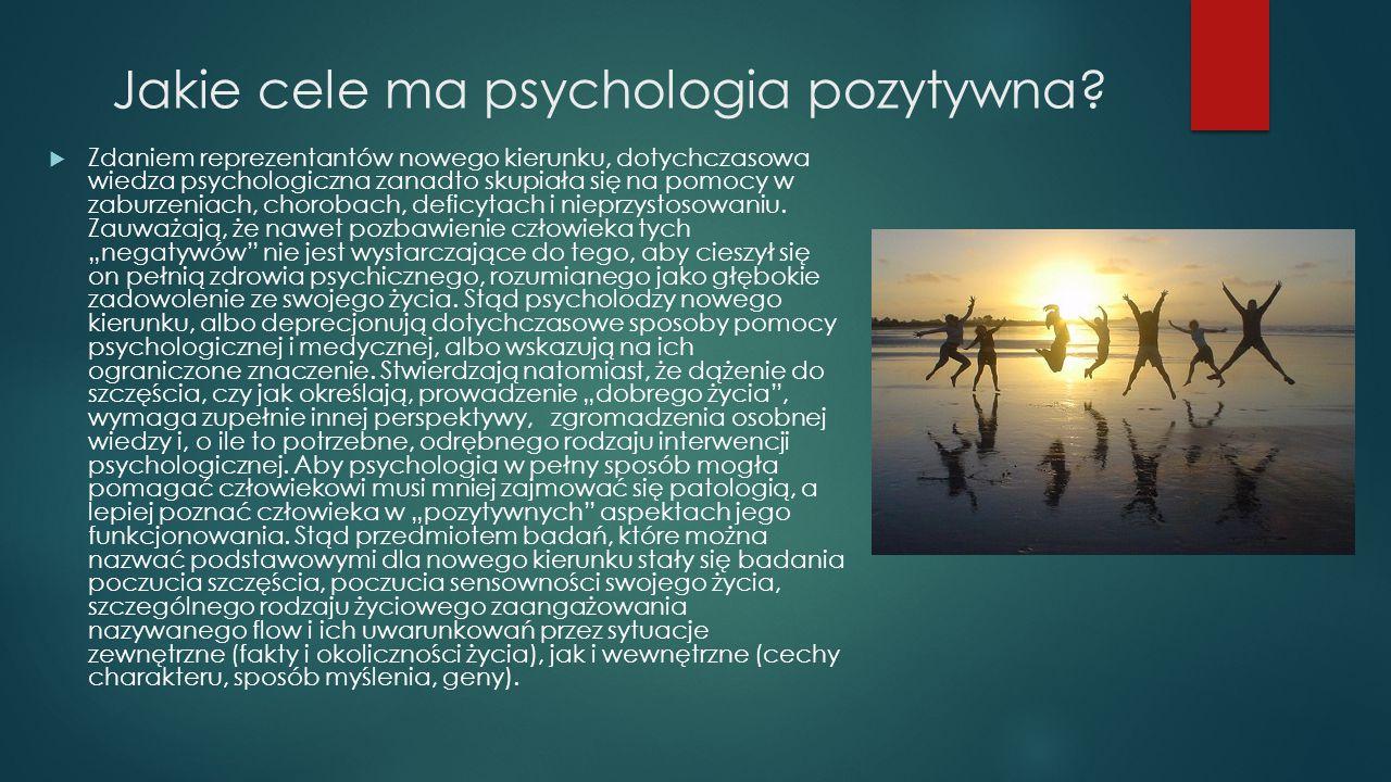 Jakie cele ma psychologia pozytywna?  Zdaniem reprezentantów nowego kierunku, dotychczasowa wiedza psychologiczna zanadto skupiała się na pomocy w za