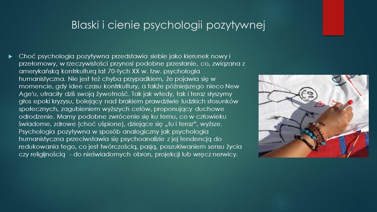 Blaski i cienie psychologii pozytywnej  Choć psychologia pozytywna przedstawia siebie jako kierunek nowy i przełomowy, w rzeczywistości przynosi podo