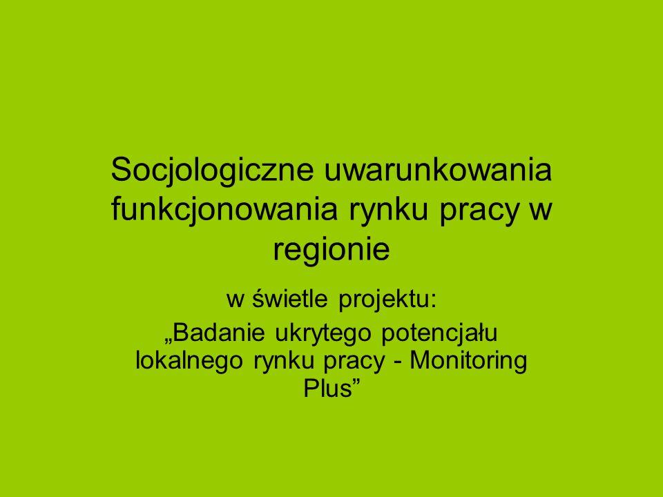 """Socjologiczne uwarunkowania funkcjonowania rynku pracy w regionie w świetle projektu: """"Badanie ukrytego potencjału lokalnego rynku pracy - Monitoring Plus"""