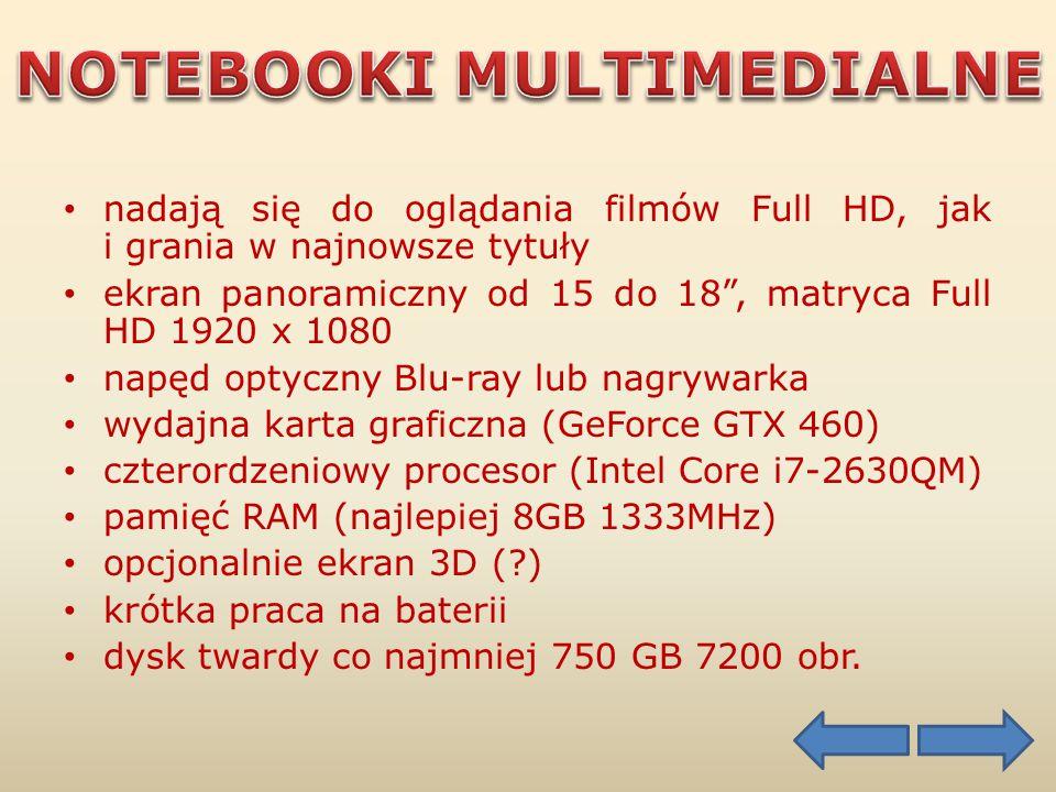 nadają się do oglądania filmów Full HD, jak i grania w najnowsze tytuły ekran panoramiczny od 15 do 18 , matryca Full HD 1920 x 1080 napęd optyczny Blu-ray lub nagrywarka wydajna karta graficzna (GeForce GTX 460) czterordzeniowy procesor (Intel Core i7-2630QM) pamięć RAM (najlepiej 8GB 1333MHz) opcjonalnie ekran 3D ( ) krótka praca na baterii dysk twardy co najmniej 750 GB 7200 obr.