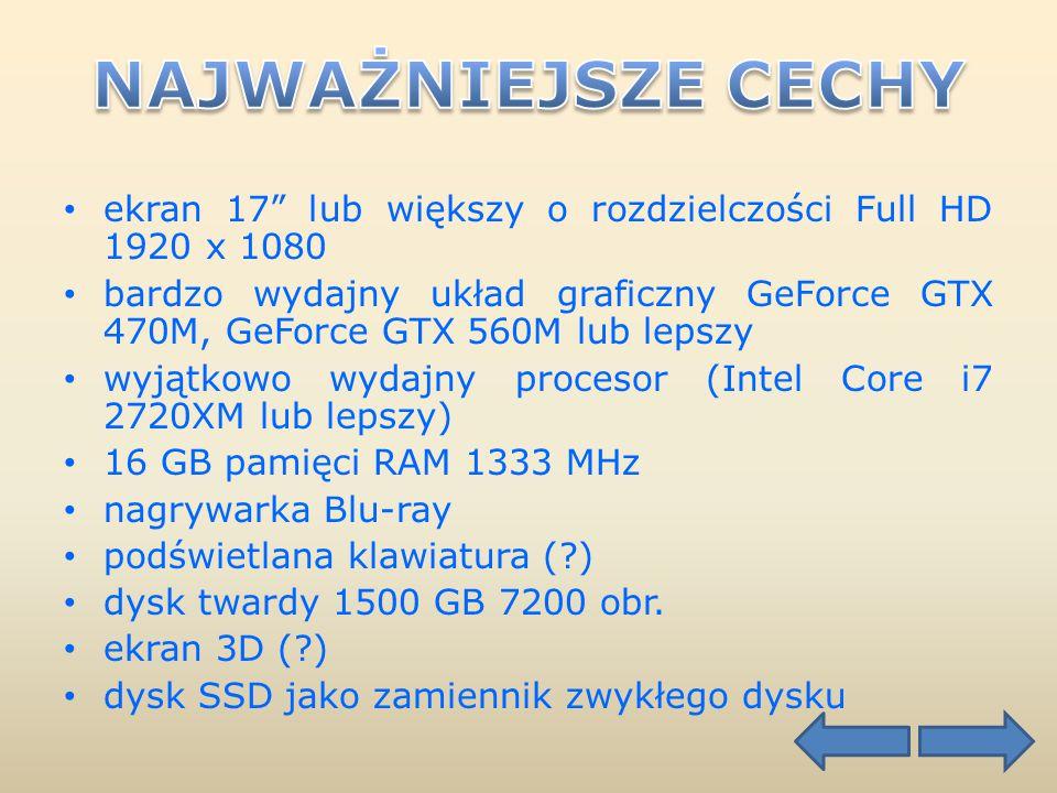 ekran 17 lub większy o rozdzielczości Full HD 1920 x 1080 bardzo wydajny układ graficzny GeForce GTX 470M, GeForce GTX 560M lub lepszy wyjątkowo wydajny procesor (Intel Core i7 2720XM lub lepszy) 16 GB pamięci RAM 1333 MHz nagrywarka Blu-ray podświetlana klawiatura ( ) dysk twardy 1500 GB 7200 obr.