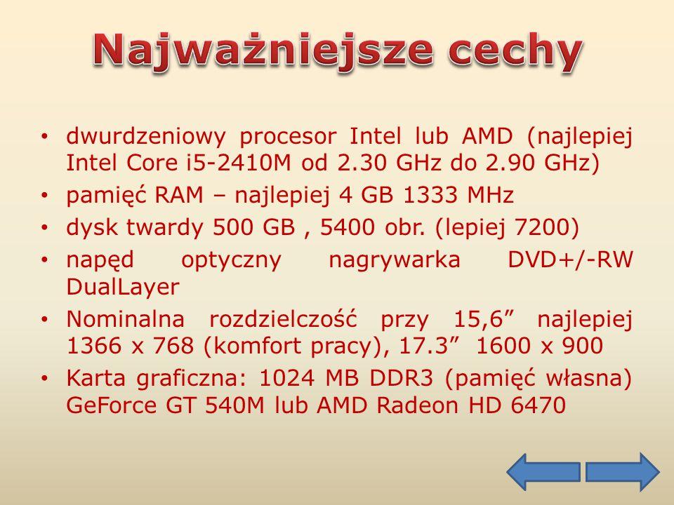 dwurdzeniowy procesor Intel lub AMD (najlepiej Intel Core i5-2410M od 2.30 GHz do 2.90 GHz) pamięć RAM – najlepiej 4 GB 1333 MHz dysk twardy 500 GB, 5400 obr.