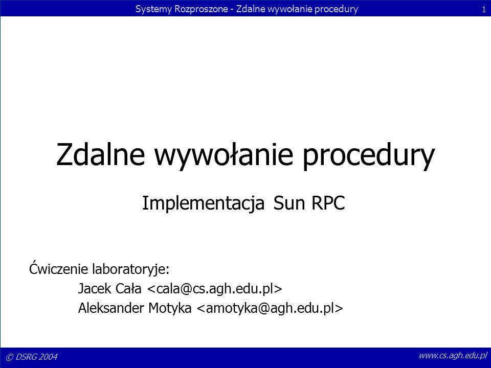 © DSRG 2004 Systemy Rozproszone - Zdalne wywołanie procedury 1 www.cs.agh.edu.pl Zdalne wywołanie procedury Implementacja Sun RPC Ćwiczenie laboratoryje: Jacek Cała Aleksander Motyka
