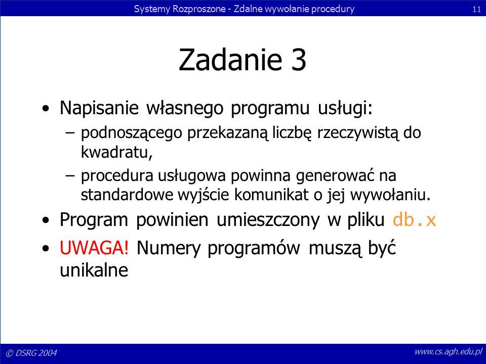 Systemy Rozproszone - Zdalne wywołanie procedury 11 © DSRG 2004 www.cs.agh.edu.pl Zadanie 3 Napisanie własnego programu usługi: –podnoszącego przekazaną liczbę rzeczywistą do kwadratu, –procedura usługowa powinna generować na standardowe wyjście komunikat o jej wywołaniu.