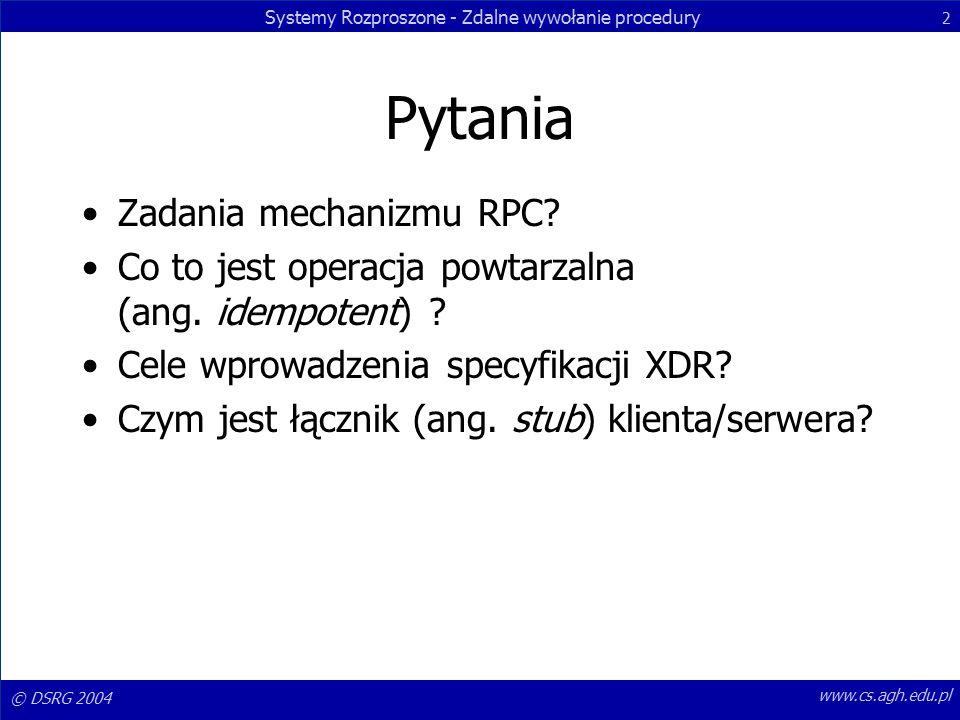 Systemy Rozproszone - Zdalne wywołanie procedury 2 © DSRG 2004 www.cs.agh.edu.pl Pytania Zadania mechanizmu RPC.