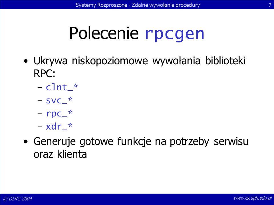 Systemy Rozproszone - Zdalne wywołanie procedury 7 © DSRG 2004 www.cs.agh.edu.pl Polecenie rpcgen Ukrywa niskopoziomowe wywołania biblioteki RPC: –clnt_* –svc_* –rpc_* –xdr_* Generuje gotowe funkcje na potrzeby serwisu oraz klienta