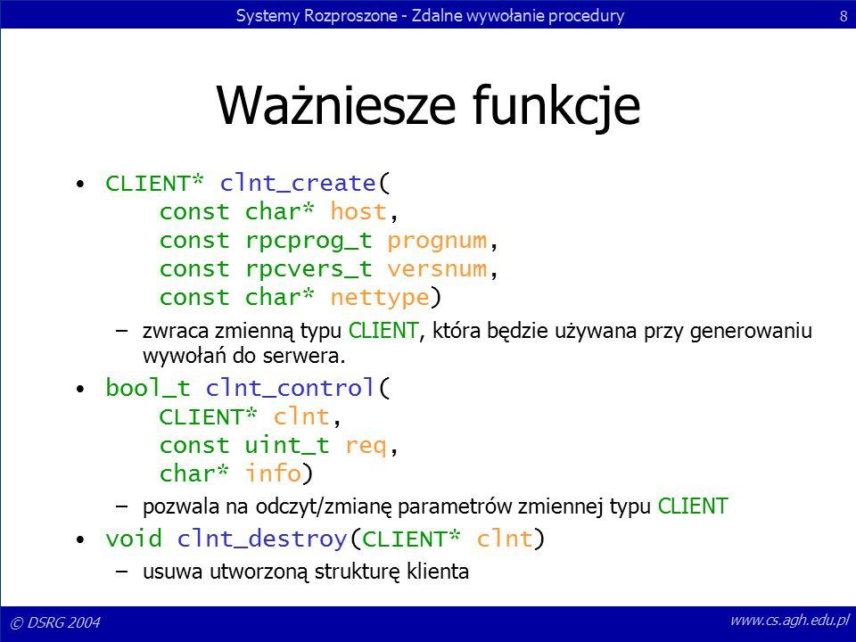 Systemy Rozproszone - Zdalne wywołanie procedury 8 © DSRG 2004 www.cs.agh.edu.pl Ważniesze funkcje CLIENT* clnt_create( const char* host, const rpcprog_t prognum, const rpcvers_t versnum, const char* nettype) –zwraca zmienną typu CLIENT, która będzie używana przy generowaniu wywołań do serwera.