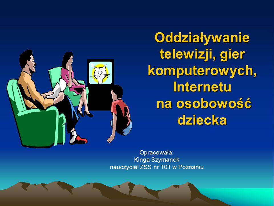 Oddziaływanie telewizji, gier komputerowych, Internetu na osobowość dziecka Opracowała: Kinga Szymanek nauczyciel ZSS nr 101 w Poznaniu