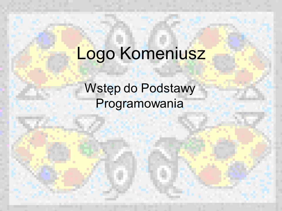 LOGO KOMENIUSZ Logo Komeniusz to środowisko pracy z komputerem w trybie bezpośredniego dialogu i jednocześnie języka programowania.