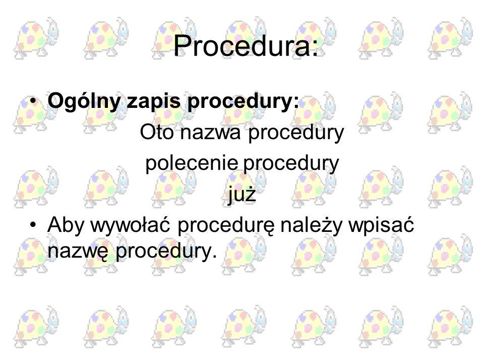Procedura: Ogólny zapis procedury: Oto nazwa procedury polecenie procedury już Aby wywołać procedurę należy wpisać nazwę procedury.