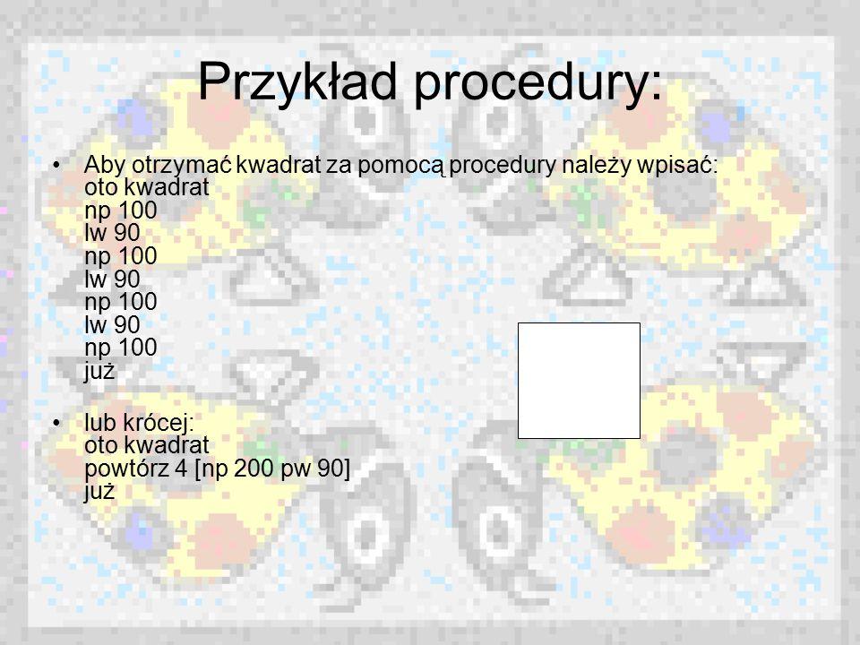 Przykład procedury: Aby otrzymać kwadrat za pomocą procedury należy wpisać: oto kwadrat np 100 lw 90 np 100 lw 90 np 100 lw 90 np 100 już lub krócej: