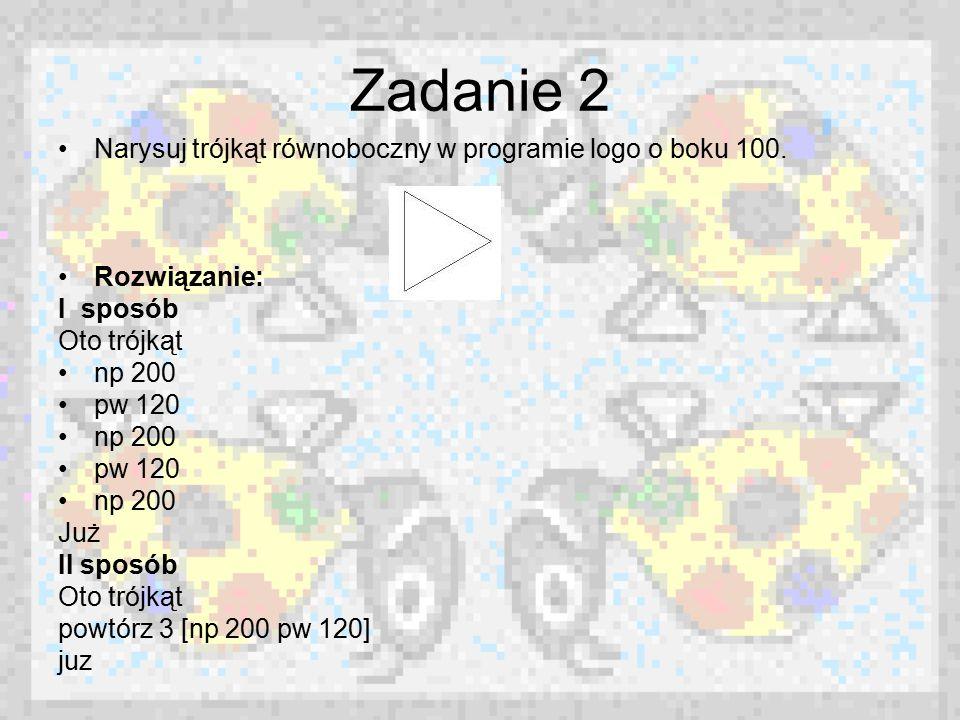 Zadanie 2 Narysuj trójkąt równoboczny w programie logo o boku 100. Rozwiązanie: I sposób Oto trójkąt np 200 pw 120 np 200 pw 120 np 200 Już II sposób