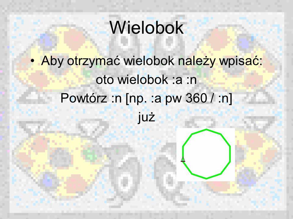 Wielobok Aby otrzymać wielobok należy wpisać: oto wielobok :a :n Powtórz :n [np. :a pw 360 / :n] już