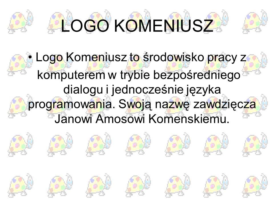 LOGO KOMENIUSZ Logo Komeniusz to środowisko pracy z komputerem w trybie bezpośredniego dialogu i jednocześnie języka programowania. Swoją nazwę zawdzi