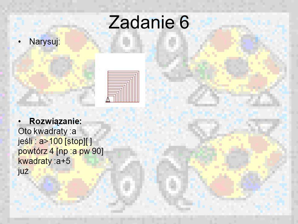 Zadanie 6 Narysuj: Rozwiązanie: Oto kwadraty :a jeśli : a>100 [stop][ ] powtórz 4 [np :a pw 90] kwadraty :a+5 już