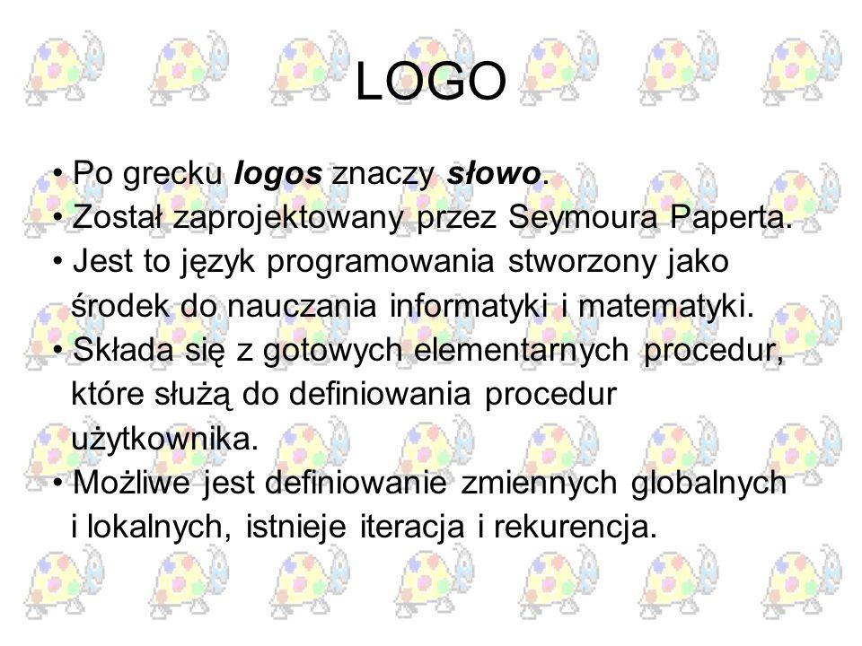 LOGO Po grecku logos znaczy słowo. Został zaprojektowany przez Seymoura Paperta. Jest to język programowania stworzony jako środek do nauczania inform