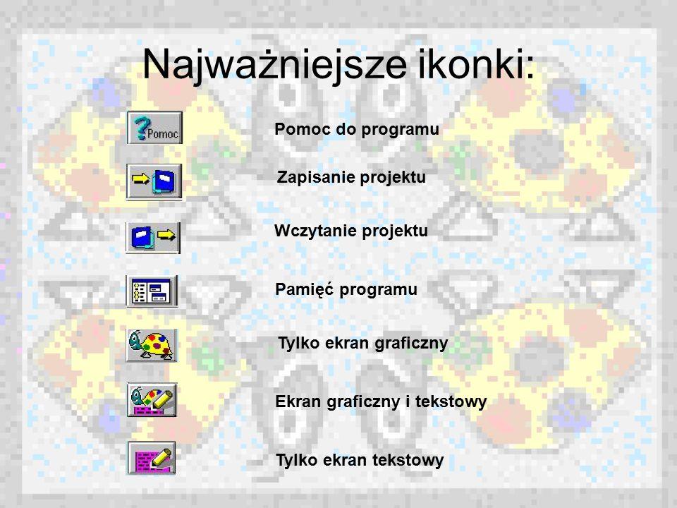 Najważniejsze ikonki: Pomoc do programu Zapisanie projektu Wczytanie projektu Pamięć programu Tylko ekran graficzny Ekran graficzny i tekstowy Tylko e
