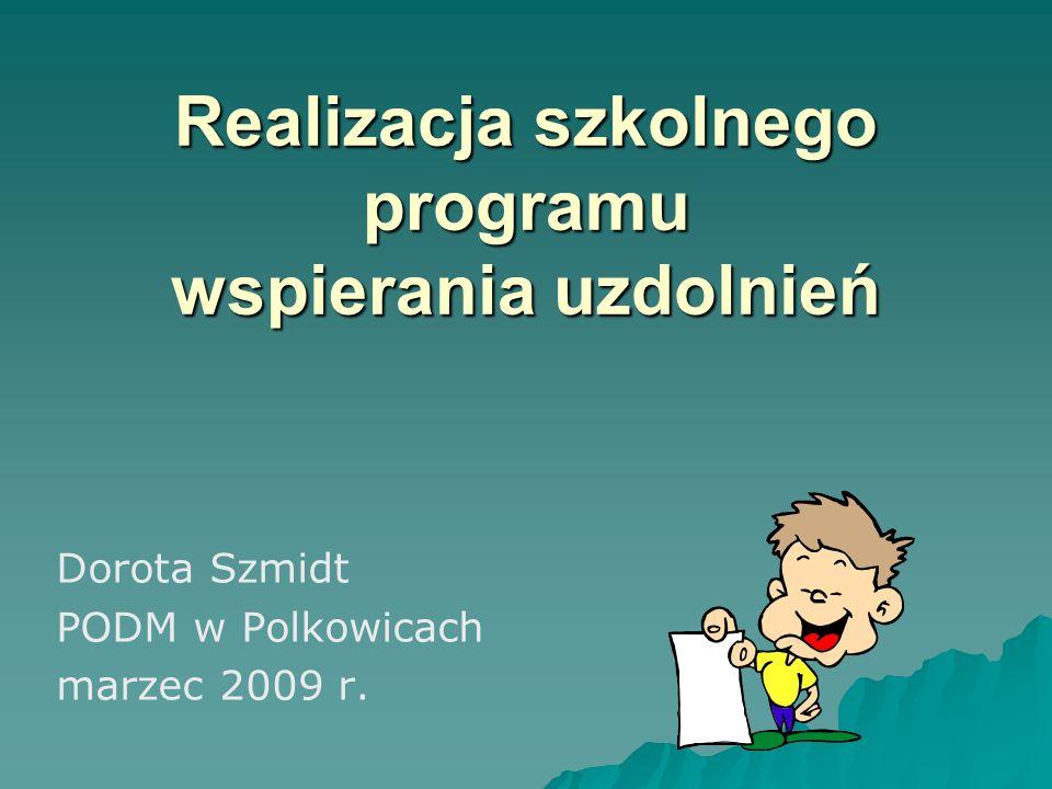Realizacja szkolnego programu wspierania uzdolnień Dorota Szmidt PODM w Polkowicach marzec 2009 r.