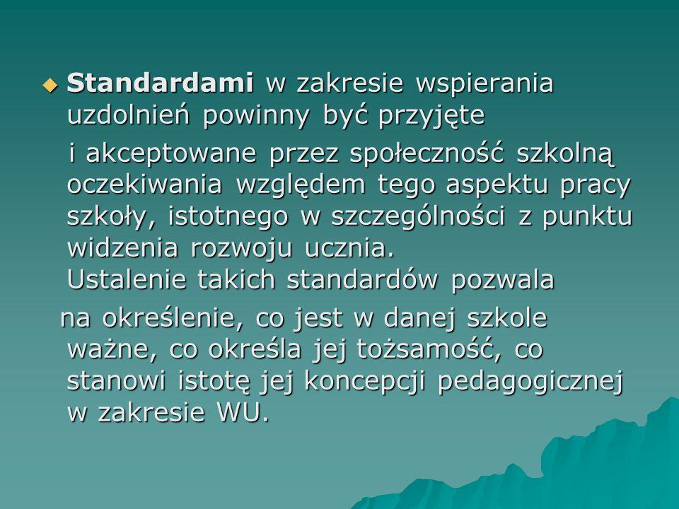  Standardami w zakresie wspierania uzdolnień powinny być przyjęte i akceptowane przez społeczność szkolną oczekiwania względem tego aspektu pracy szkoły, istotnego w szczególności z punktu widzenia rozwoju ucznia.