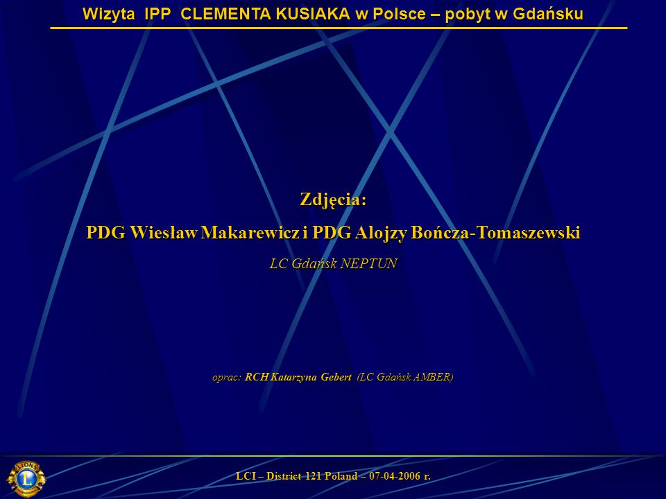 Wizyta IPP CLEMENTA KUSIAKA w Polsce – pobyt w Gdańsku LCI – District 121 Poland – 07-04-2006 r. Zdjęcia: PDG Wiesław Makarewicz i PDG Alojzy Bończa-T