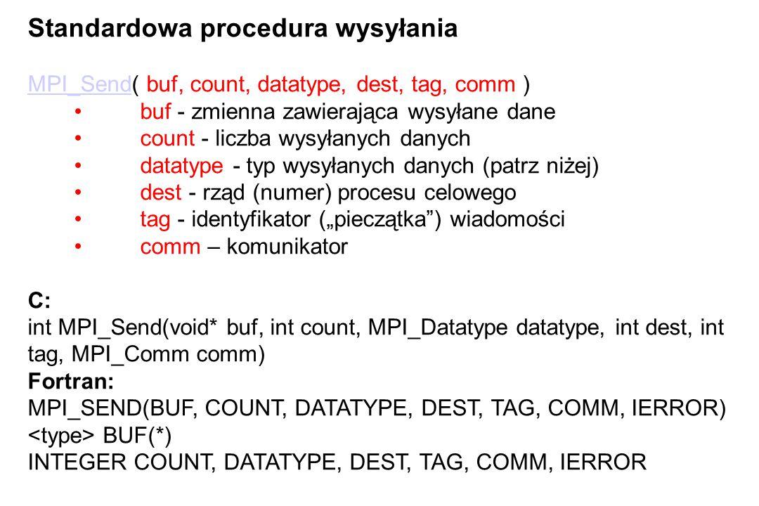 """Standardowa procedura wysyłania MPI_SendMPI_Send( buf, count, datatype, dest, tag, comm ) buf - zmienna zawierająca wysyłane dane count - liczba wysyłanych danych datatype - typ wysyłanych danych (patrz niżej) dest - rząd (numer) procesu celowego tag - identyfikator (""""pieczątka ) wiadomości comm – komunikator C: int MPI_Send(void* buf, int count, MPI_Datatype datatype, int dest, int tag, MPI_Comm comm) Fortran: MPI_SEND(BUF, COUNT, DATATYPE, DEST, TAG, COMM, IERROR) BUF(*) INTEGER COUNT, DATATYPE, DEST, TAG, COMM, IERROR"""