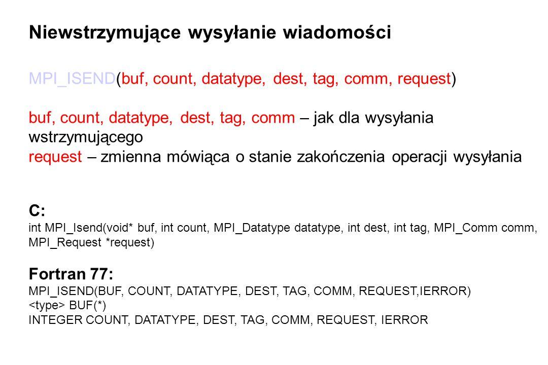 MPI_ISEND(buf, count, datatype, dest, tag, comm, request) buf, count, datatype, dest, tag, comm – jak dla wysyłania wstrzymującego request – zmienna mówiąca o stanie zakończenia operacji wysyłania Niewstrzymujące wysyłanie wiadomości C: int MPI_Isend(void* buf, int count, MPI_Datatype datatype, int dest, int tag, MPI_Comm comm, MPI_Request *request) Fortran 77: MPI_ISEND(BUF, COUNT, DATATYPE, DEST, TAG, COMM, REQUEST,IERROR) BUF(*) INTEGER COUNT, DATATYPE, DEST, TAG, COMM, REQUEST, IERROR