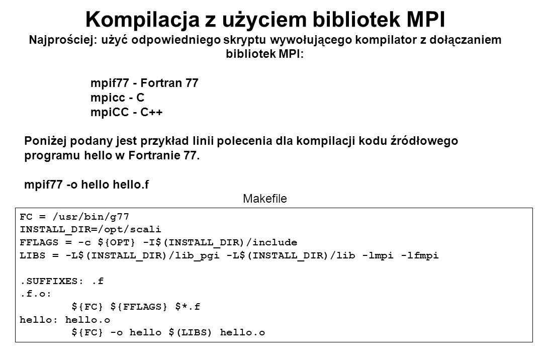 Kompilacja z użyciem bibliotek MPI Najprościej: użyć odpowiedniego skryptu wywołującego kompilator z dołączaniem bibliotek MPI: mpif77 - Fortran 77 mpicc - C mpiCC - C++ Poniżej podany jest przykład linii polecenia dla kompilacji kodu źródłowego programu hello w Fortranie 77.