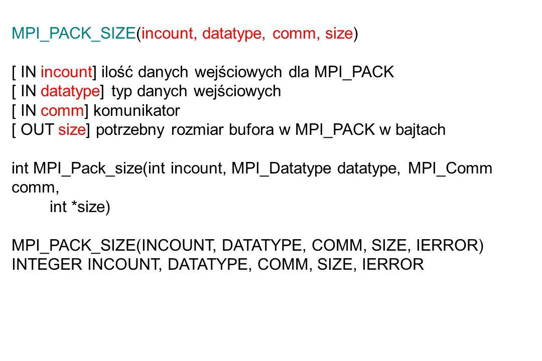 MPI_PACK_SIZE(incount, datatype, comm, size) [ IN incount] ilość danych wejściowych dla MPI_PACK [ IN datatype] typ danych wejściowych [ IN comm] komunikator [ OUT size] potrzebny rozmiar bufora w MPI_PACK w bajtach int MPI_Pack_size(int incount, MPI_Datatype datatype, MPI_Comm comm, int *size) MPI_PACK_SIZE(INCOUNT, DATATYPE, COMM, SIZE, IERROR) INTEGER INCOUNT, DATATYPE, COMM, SIZE, IERROR