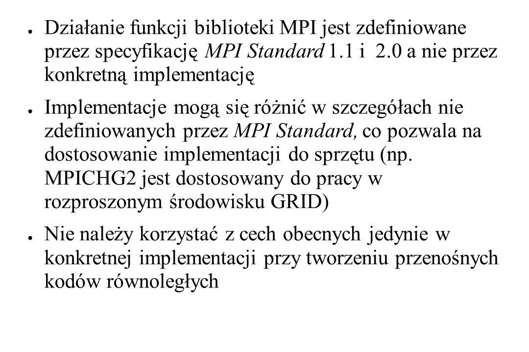 ● Działanie funkcji biblioteki MPI jest zdefiniowane przez specyfikację MPI Standard 1.1 i 2.0 a nie przez konkretną implementację ● Implementacje mogą się różnić w szczegółach nie zdefiniowanych przez MPI Standard, co pozwala na dostosowanie implementacji do sprzętu (np.