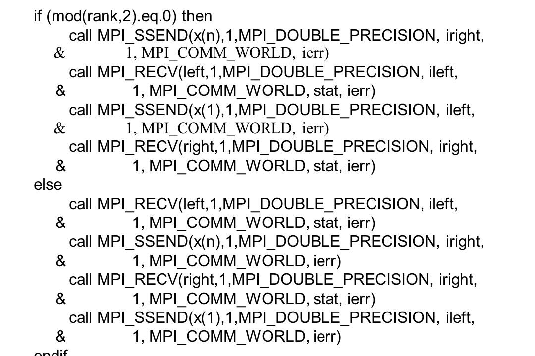 if (mod(rank,2).eq.0) then call MPI_SSEND(x(n),1,MPI_DOUBLE_PRECISION, iright, & 1, MPI_COMM_WORLD, ierr) call MPI_RECV(left,1,MPI_DOUBLE_PRECISION, i