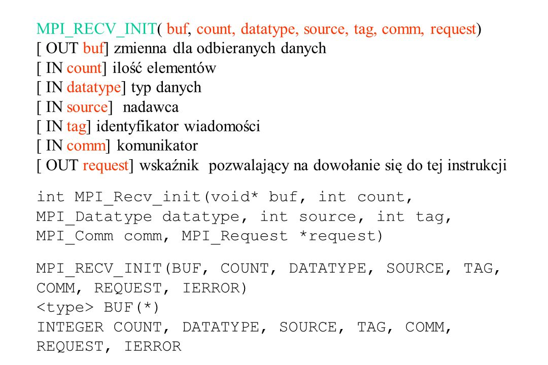 MPI_RECV_INIT( buf, count, datatype, source, tag, comm, request) [ OUT buf] zmienna dla odbieranych danych [ IN count] ilość elementów [ IN datatype] typ danych [ IN source] nadawca [ IN tag] identyfikator wiadomości [ IN comm] komunikator [ OUT request] wskaźnik pozwalający na dowołanie się do tej instrukcji int MPI_Recv_init(void* buf, int count, MPI_Datatype datatype, int source, int tag, MPI_Comm comm, MPI_Request *request) MPI_RECV_INIT(BUF, COUNT, DATATYPE, SOURCE, TAG, COMM, REQUEST, IERROR) BUF(*) INTEGER COUNT, DATATYPE, SOURCE, TAG, COMM, REQUEST, IERROR