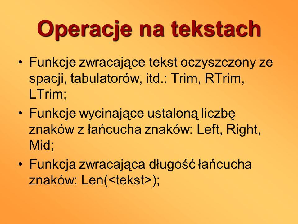 Operacje na tekstach Funkcje zwracające tekst oczyszczony ze spacji, tabulatorów, itd.: Trim, RTrim, LTrim; Funkcje wycinające ustaloną liczbę znaków z łańcucha znaków: Left, Right, Mid; Funkcja zwracająca długość łańcucha znaków: Len( );
