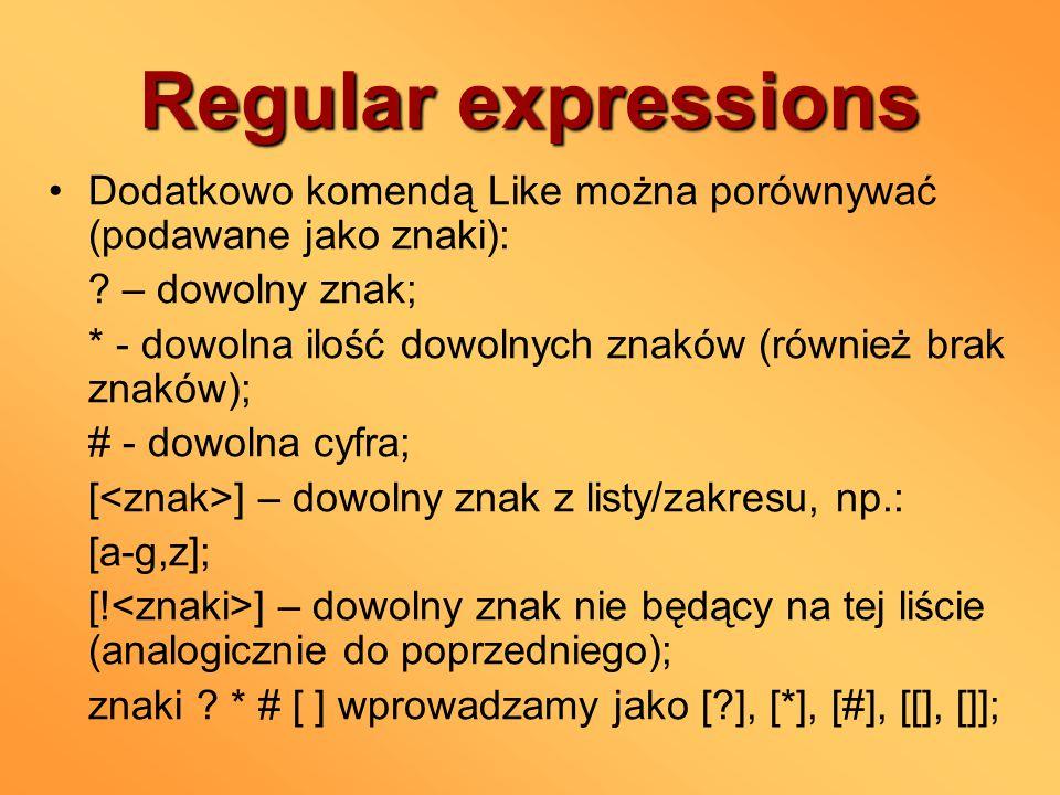Regular expressions Dodatkowo komendą Like można porównywać (podawane jako znaki): ? – dowolny znak; * - dowolna ilość dowolnych znaków (również brak