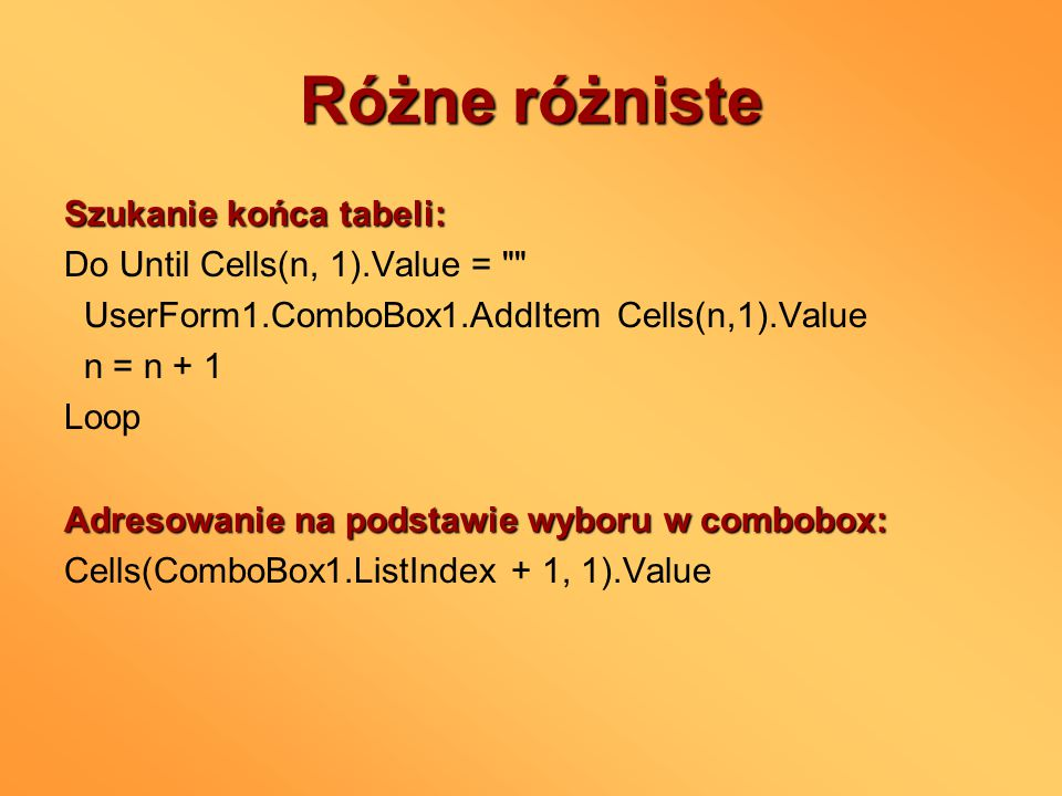 Różne różniste Zamienianie danych w textboxach na liczby: Val(Textbox1.Value) Sprawdzanie czy coś jest w textboxie: If Textbox1.Value = Jeśli coś jest w kilku miejscach używane tak samo, to warto stworzyć osobną procedurę tylko do tego celu, a w miejscach w których ma być ona używana jedynie odwoływać się do niej (programowanie strukturalne);