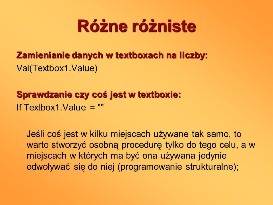 Różne różniste Zamienianie danych w textboxach na liczby: Val(Textbox1.Value) Sprawdzanie czy coś jest w textboxie: If Textbox1.Value =