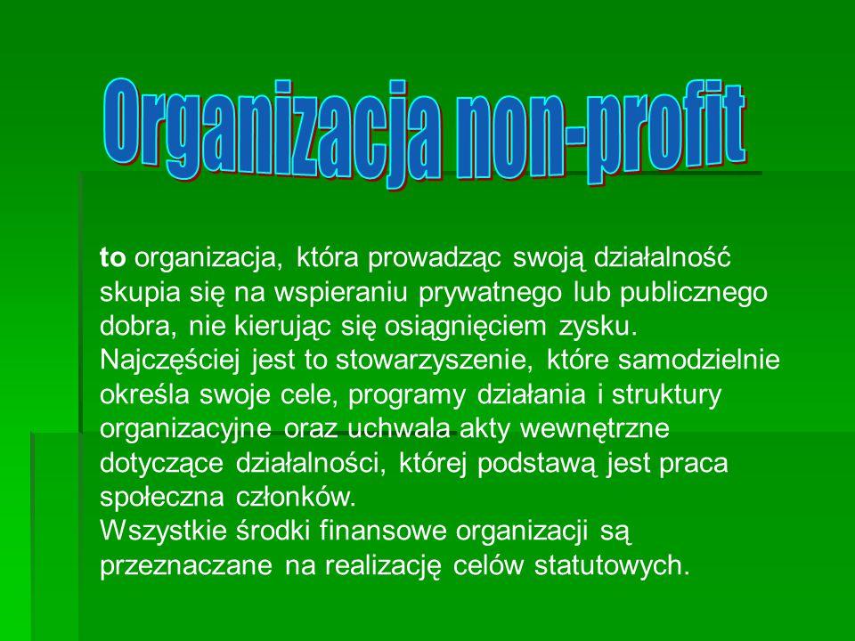 to organizacja, która prowadząc swoją działalność skupia się na wspieraniu prywatnego lub publicznego dobra, nie kierując się osiągnięciem zysku. Najc