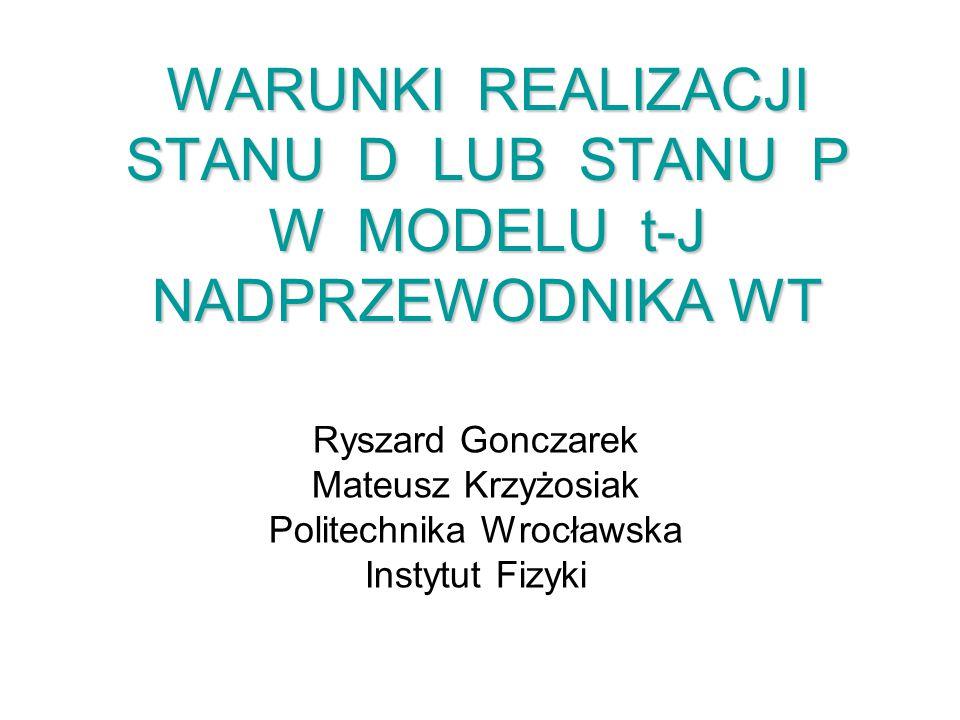 WARUNKI REALIZACJI STANU D LUB STANU P W MODELU t-J NADPRZEWODNIKA WT Ryszard Gonczarek Mateusz Krzyżosiak Politechnika Wrocławska Instytut Fizyki