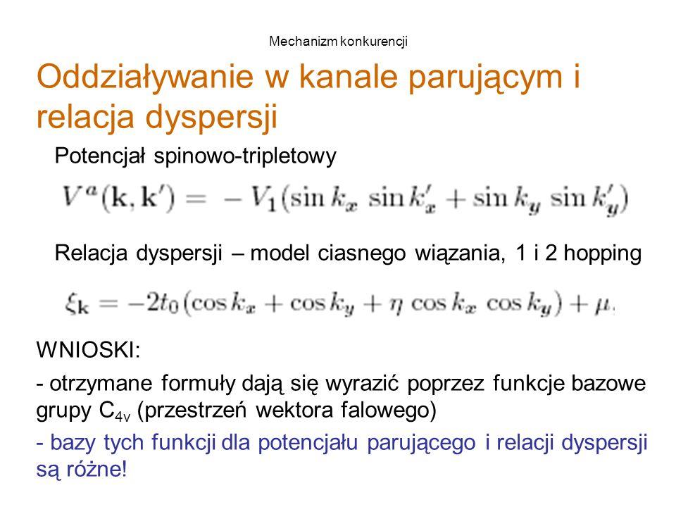Mechanizm konkurencji Oddziaływanie w kanale parującym i relacja dyspersji Potencjał spinowo-tripletowy Relacja dyspersji – model ciasnego wiązania, 1 i 2 hopping WNIOSKI: - otrzymane formuły dają się wyrazić poprzez funkcje bazowe grupy C 4v (przestrzeń wektora falowego) - bazy tych funkcji dla potencjału parującego i relacji dyspersji są różne!