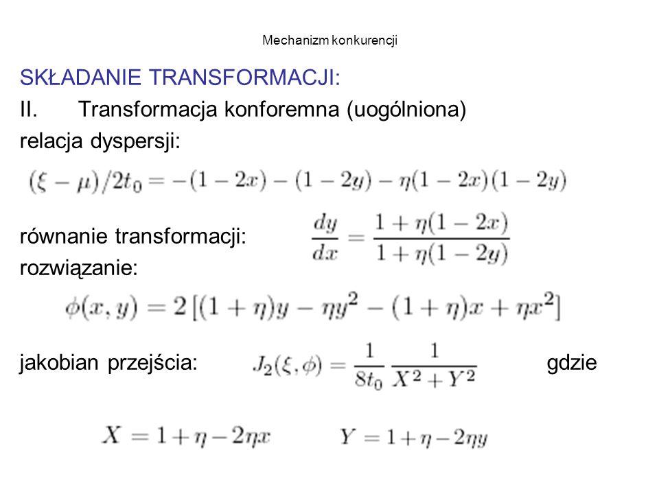 Mechanizm konkurencji SKŁADANIE TRANSFORMACJI: II.Transformacja konforemna (uogólniona) relacja dyspersji: równanie transformacji: rozwiązanie: jakobian przejścia: gdzie