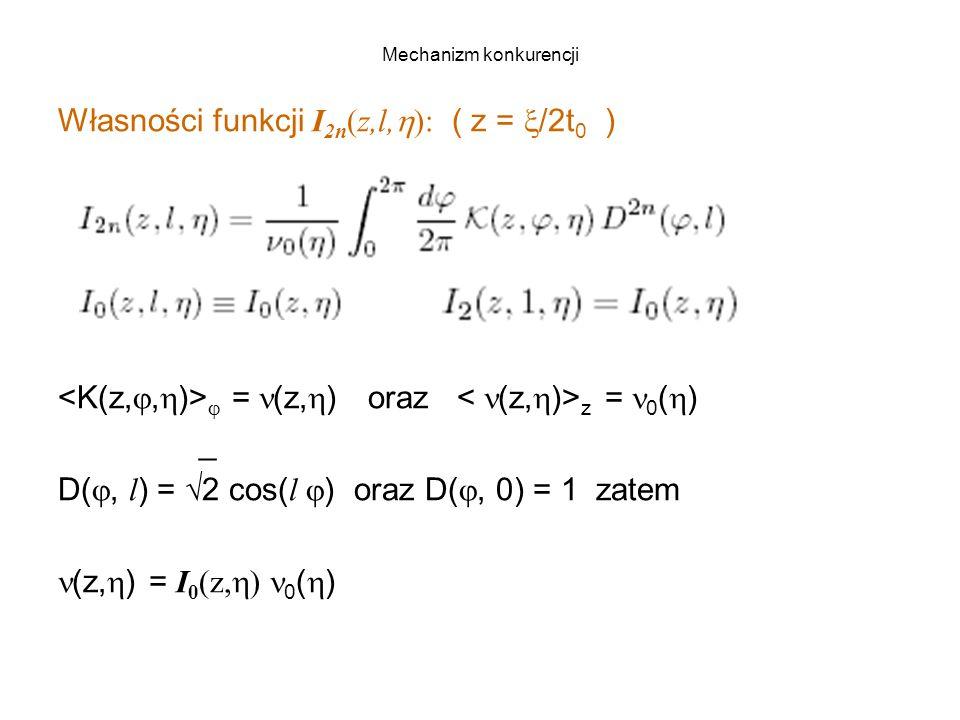 Mechanizm konkurencji Własności funkcji I 2n (z,l,  ): ( z =  /2t 0 )  = (z,  ) oraz z = 0 (  ) _ D( , l ) = √2 cos( l  ) oraz D( , 0) = 1 zatem (z,  ) = I 0 (z,  ) 0 (  )
