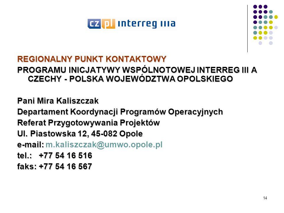 14 REGIONALNY PUNKT KONTAKTOWY PROGRAMU INICJATYWY WSPÓLNOTOWEJ INTERREG III A CZECHY - POLSKA WOJEWÓDZTWA OPOLSKIEGO Pani Mira Kaliszczak Departament Koordynacji Programów Operacyjnych Referat Przygotowywania Projektów Ul.
